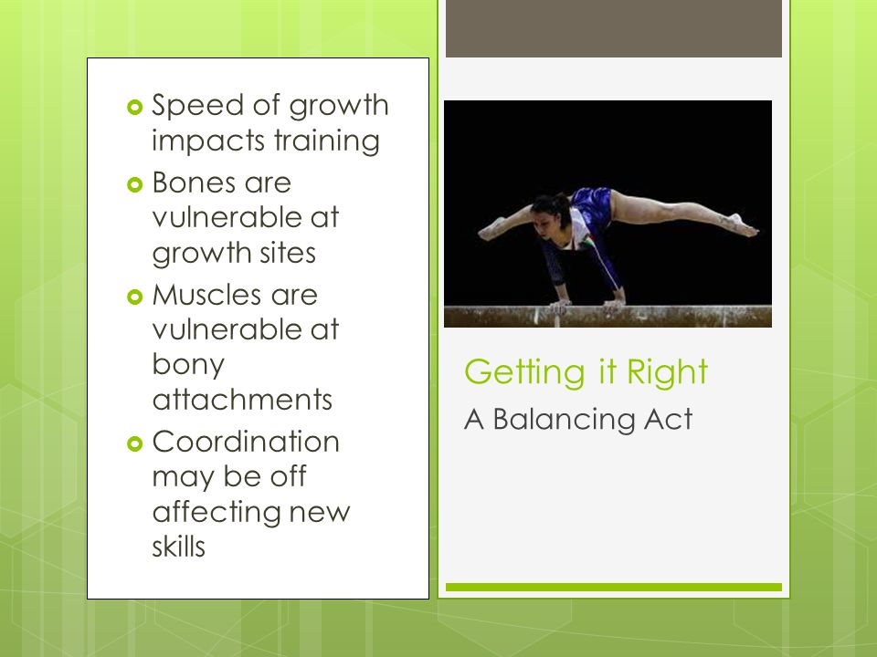  Speed of growth impacts training  Bones are vulnerable at growth sites  Muscles are vulnerable at bony attachments  Coordination may be off affec