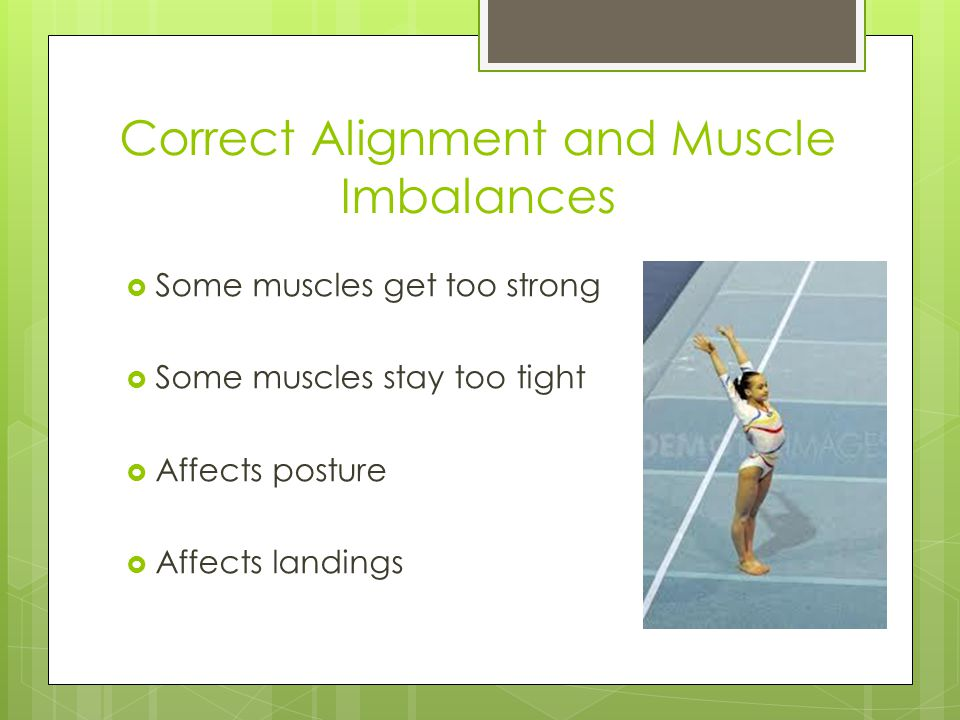Correct Alignment and Muscle Imbalances  Some muscles get too strong  Some muscles stay too tight  Affects posture  Affects landings