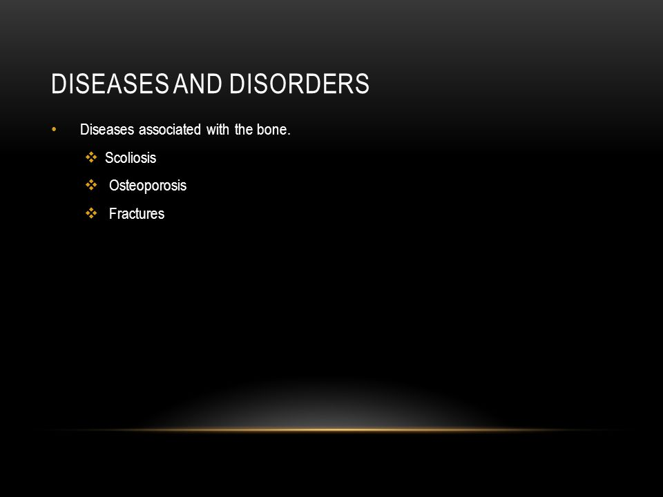 DISEASES AND DISORDERS Diseases associated with the bone.  Scoliosis  Osteoporosis  Fractures