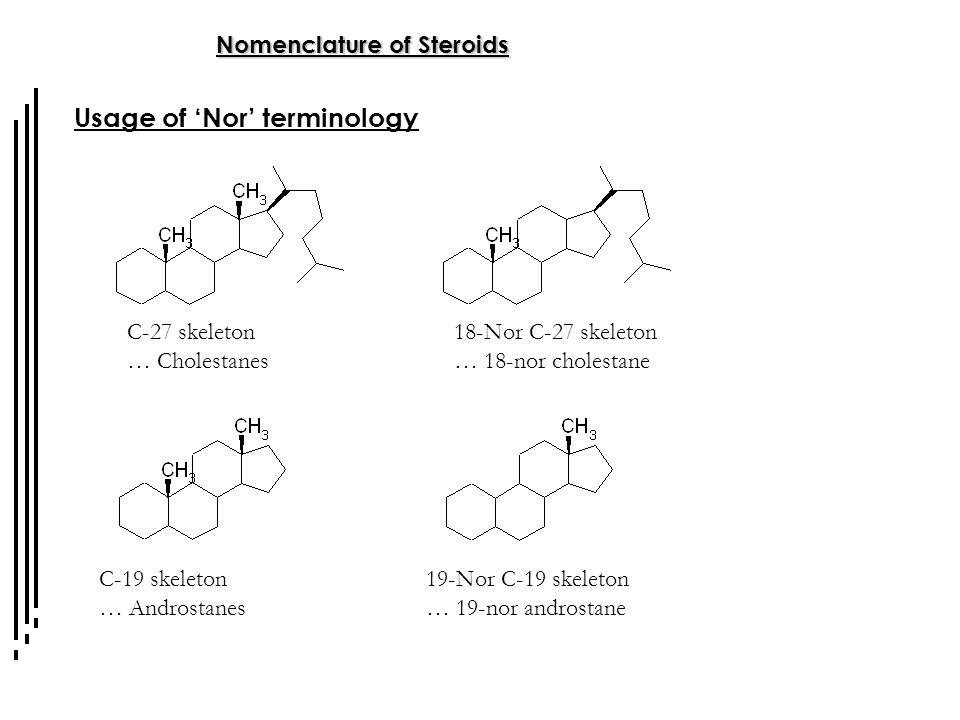 Nomenclature of Steroids Usage of 'Nor' terminology C-27 skeleton … Cholestanes C-19 skeleton … Androstanes 18-Nor C-27 skeleton … 18-nor cholestane 1
