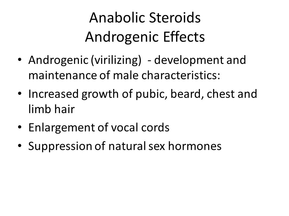 Anabolic Steroids Androgenic Effects Androgenic (virilizing) - development and maintenance of male characteristics: Increased growth of pubic, beard,