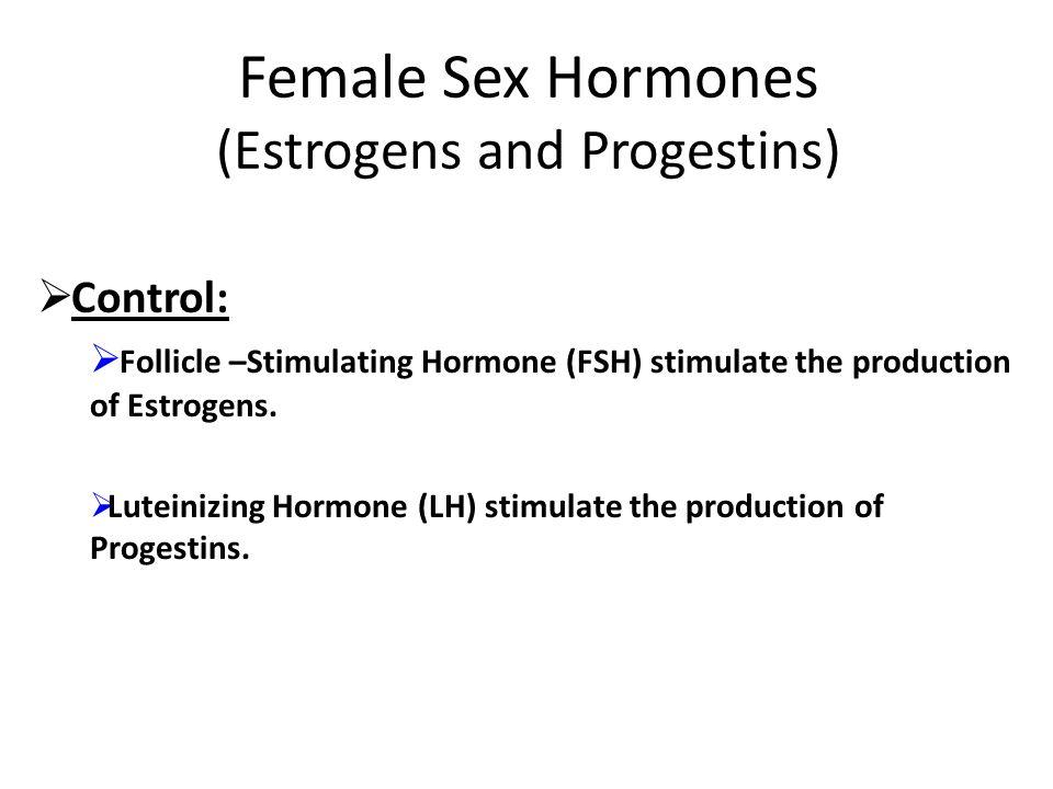 Female Sex Hormones (Estrogens and Progestins)  Control:  Follicle –Stimulating Hormone (FSH) stimulate the production of Estrogens.  Luteinizing H