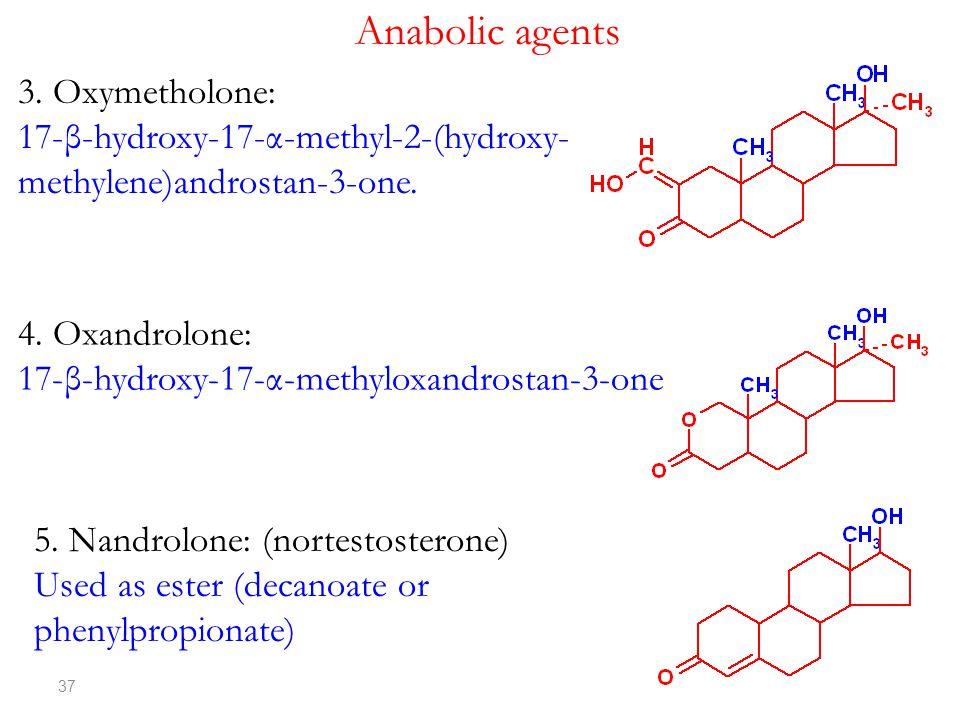 37 3. Oxymetholone: 17-β-hydroxy-17-α-methyl-2-(hydroxy- methylene)androstan-3-one. Anabolic agents 4. Oxandrolone: 17-β-hydroxy-17-α-methyloxandrosta