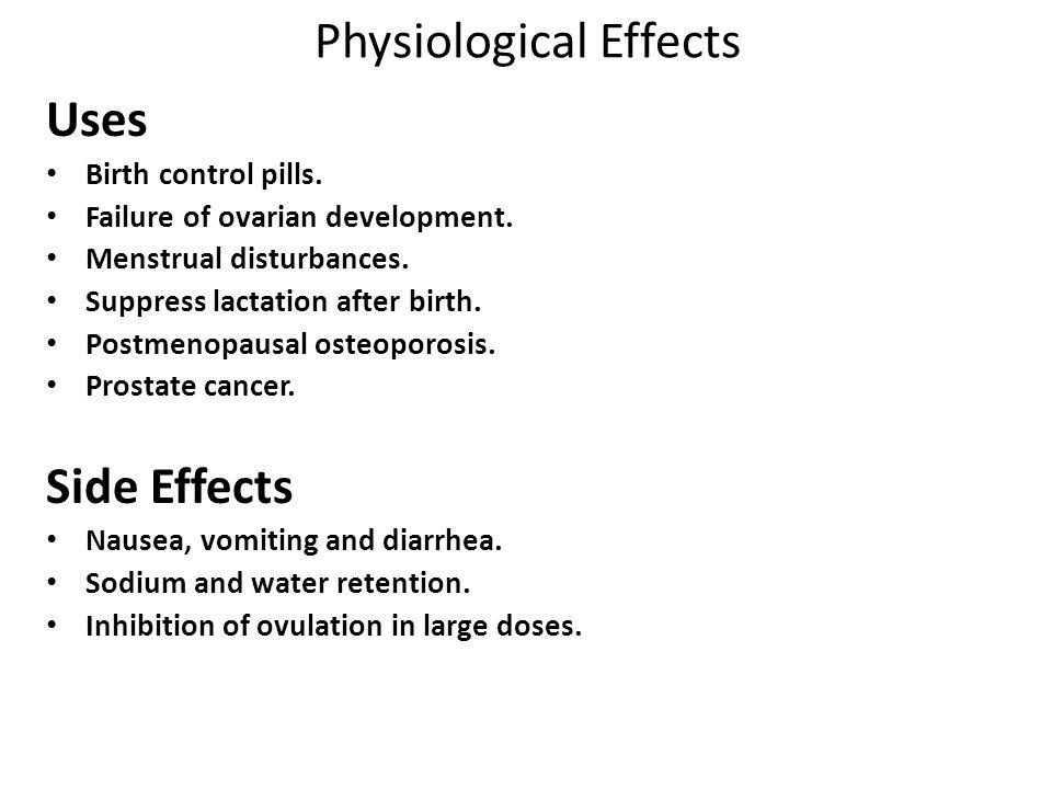 Physiological Effects Uses Birth control pills. Failure of ovarian development. Menstrual disturbances. Suppress lactation after birth. Postmenopausal