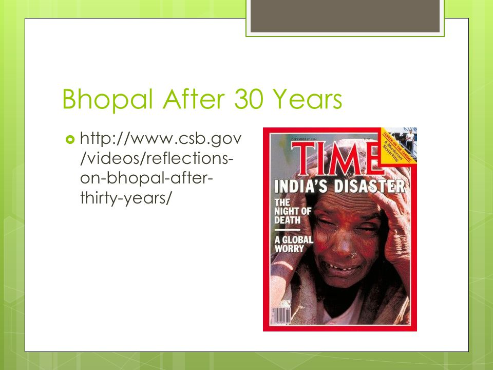 Bhopal After 30 Years  http://www.csb.gov /videos/reflections- on-bhopal-after- thirty-years/