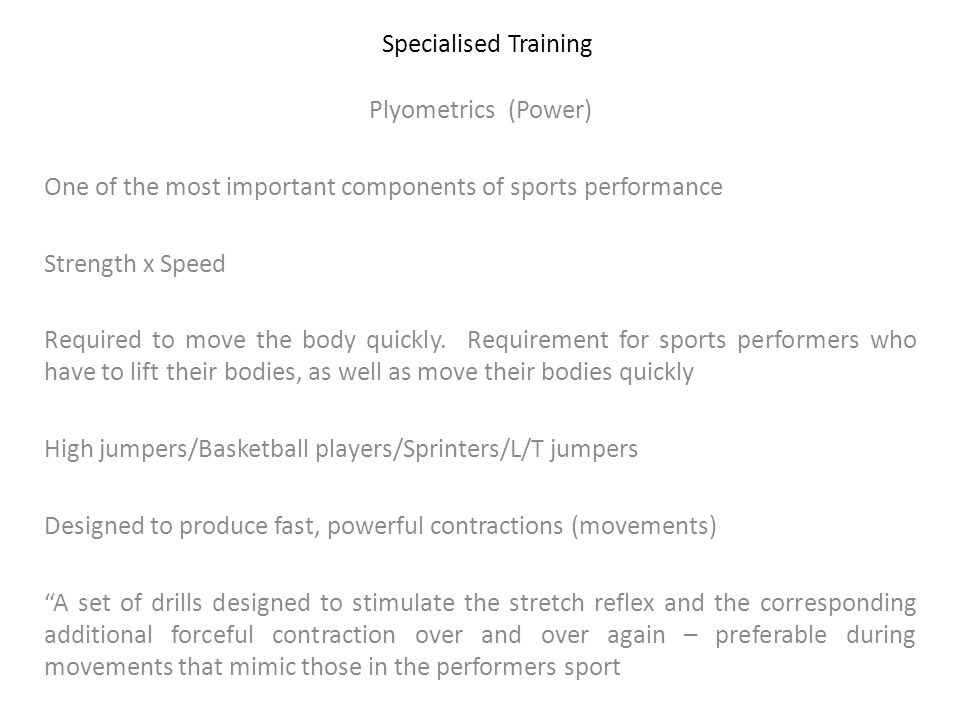 Specialised Training Plyometrics (Power) One of the most important components of sports performance Strength x Speed Required to move the body quickly