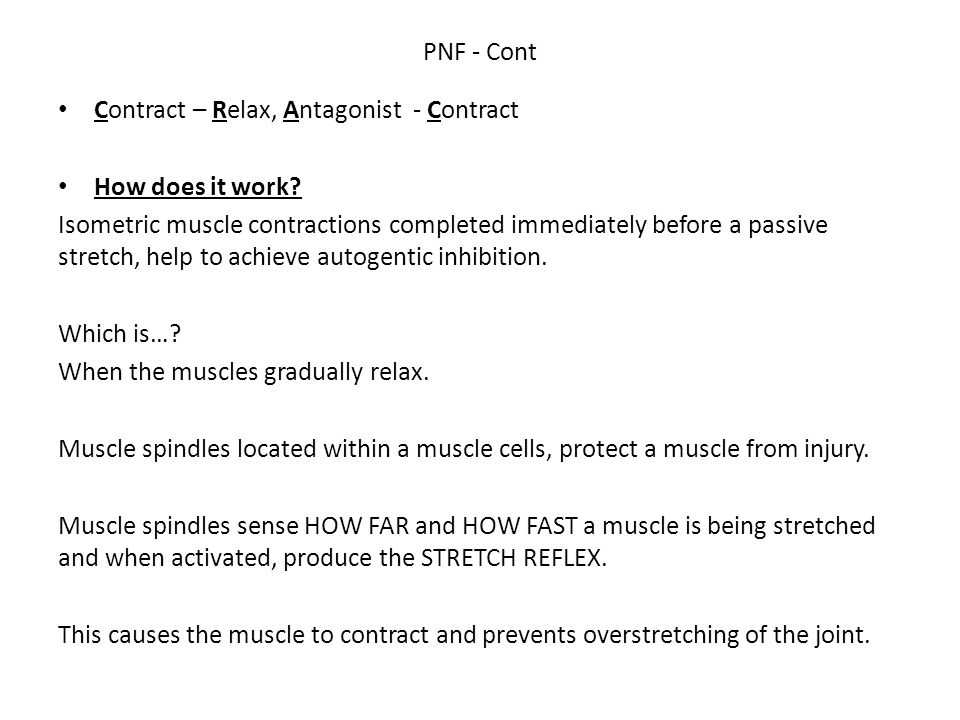 PNF - Cont Contract – Relax, Antagonist - Contract How does it work? Isometric muscle contractions completed immediately before a passive stretch, hel