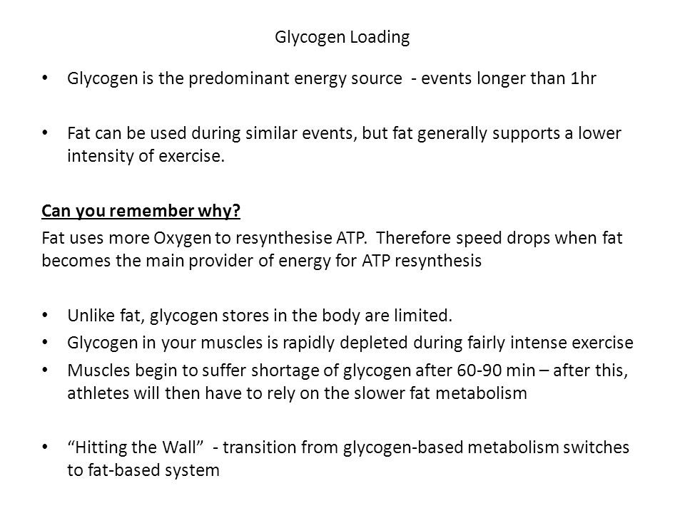 Glycogen Loading Glycogen is the predominant energy source - events longer than 1hr Fat can be used during similar events, but fat generally supports a lower intensity of exercise.