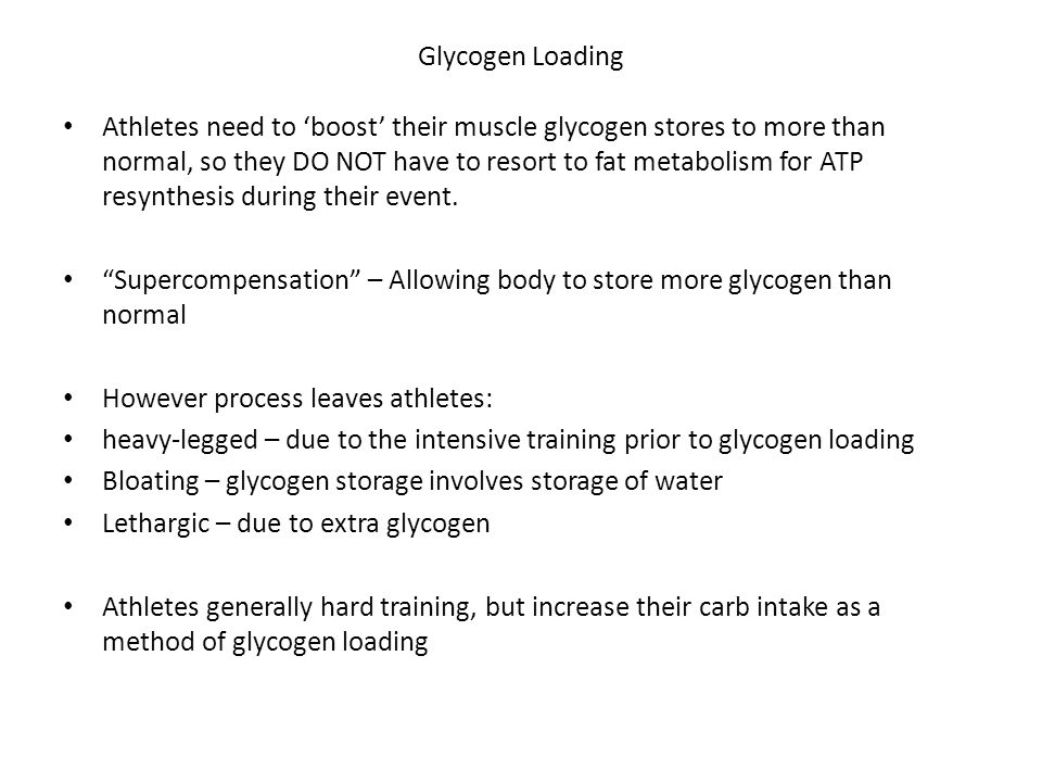 Glycogen Loading Athletes need to 'boost' their muscle glycogen stores to more than normal, so they DO NOT have to resort to fat metabolism for ATP resynthesis during their event.