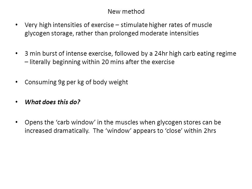 New method Very high intensities of exercise – stimulate higher rates of muscle glycogen storage, rather than prolonged moderate intensities 3 min burst of intense exercise, followed by a 24hr high carb eating regime – literally beginning within 20 mins after the exercise Consuming 9g per kg of body weight What does this do.
