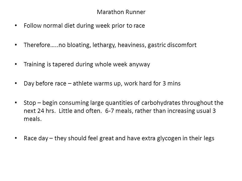 Marathon Runner Follow normal diet during week prior to race Therefore…..no bloating, lethargy, heaviness, gastric discomfort Training is tapered during whole week anyway Day before race – athlete warms up, work hard for 3 mins Stop – begin consuming large quantities of carbohydrates throughout the next 24 hrs.