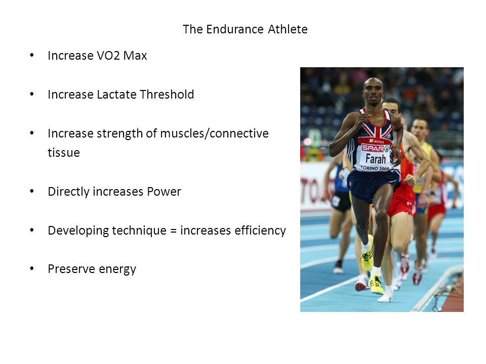 The Endurance Athlete Increase VO2 Max Increase Lactate Threshold Increase strength of muscles/connective tissue Directly increases Power Developing technique = increases efficiency Preserve energy