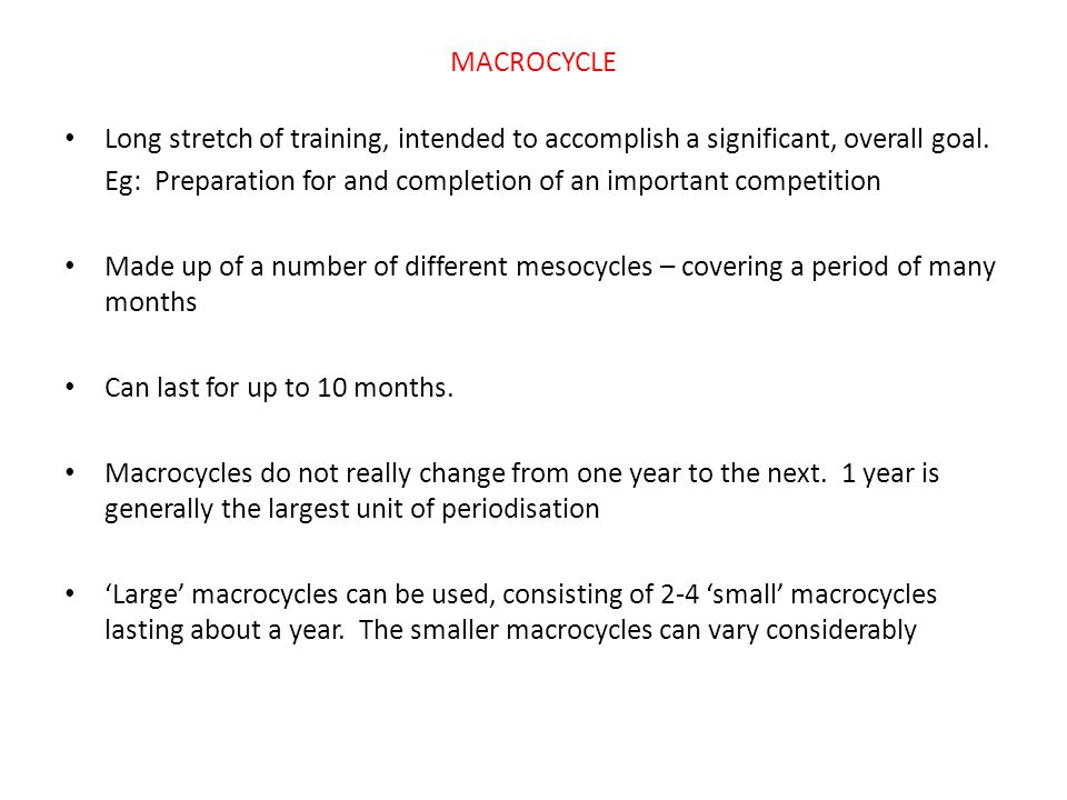 MACROCYCLE Long stretch of training, intended to accomplish a significant, overall goal. Eg: Preparation for and completion of an important competitio