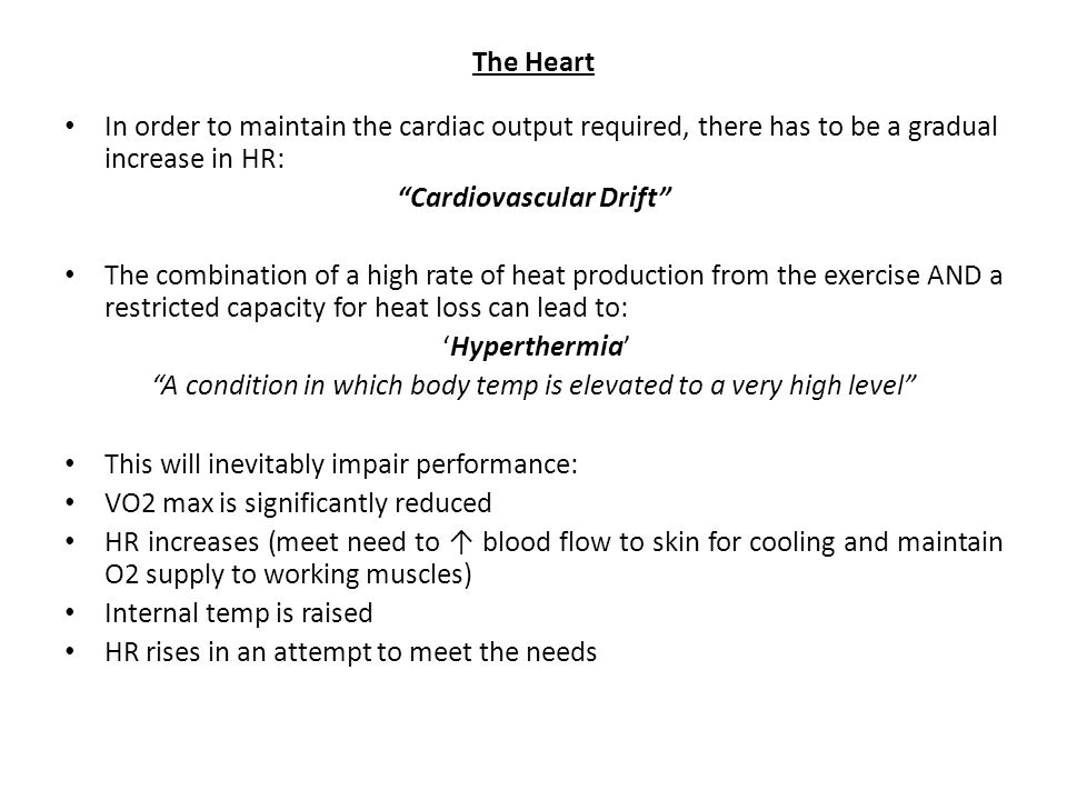 The Heart In order to maintain the cardiac output required, there has to be a gradual increase in HR: Cardiovascular Drift The combination of a high rate of heat production from the exercise AND a restricted capacity for heat loss can lead to: 'Hyperthermia' A condition in which body temp is elevated to a very high level This will inevitably impair performance: VO2 max is significantly reduced HR increases (meet need to ↑ blood flow to skin for cooling and maintain O2 supply to working muscles) Internal temp is raised HR rises in an attempt to meet the needs