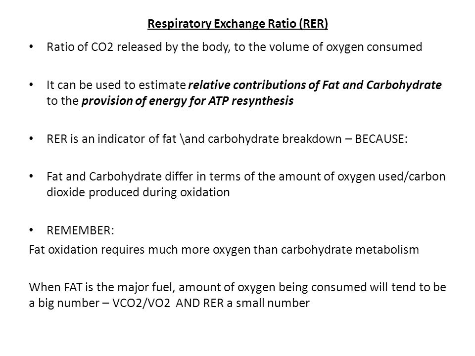 Respiratory Exchange Ratio (RER) Ratio of CO2 released by the body, to the volume of oxygen consumed It can be used to estimate relative contributions of Fat and Carbohydrate to the provision of energy for ATP resynthesis RER is an indicator of fat \and carbohydrate breakdown – BECAUSE: Fat and Carbohydrate differ in terms of the amount of oxygen used/carbon dioxide produced during oxidation REMEMBER: Fat oxidation requires much more oxygen than carbohydrate metabolism When FAT is the major fuel, amount of oxygen being consumed will tend to be a big number – VCO2/VO2 AND RER a small number