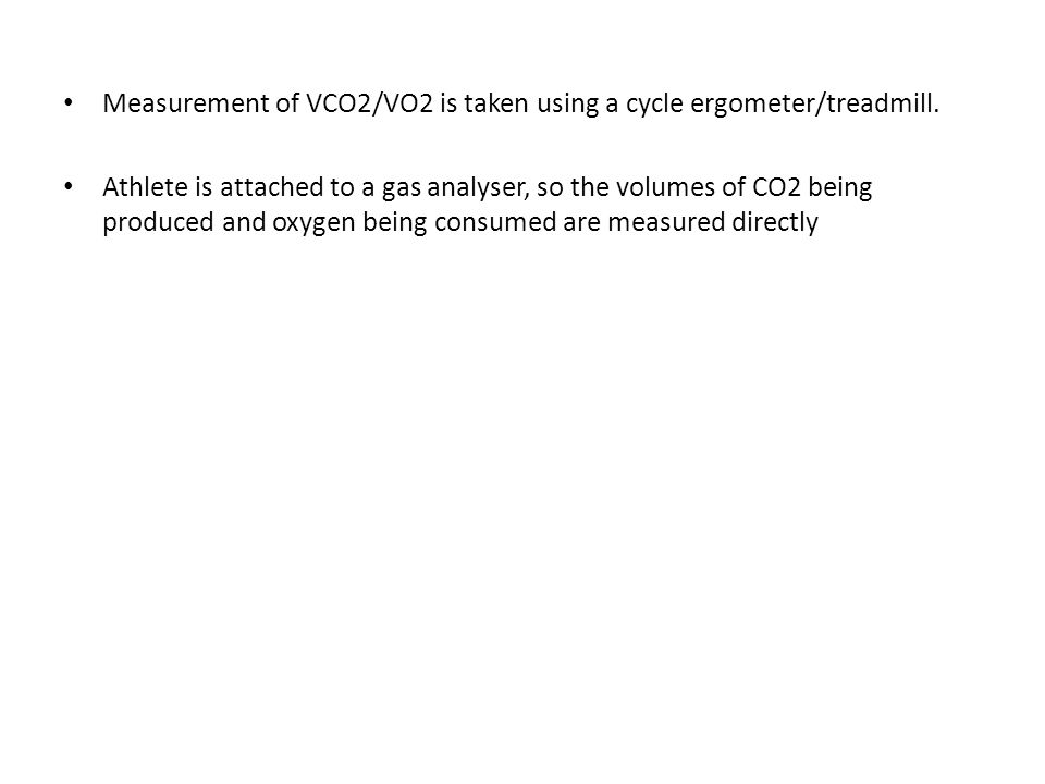 Measurement of VCO2/VO2 is taken using a cycle ergometer/treadmill. Athlete is attached to a gas analyser, so the volumes of CO2 being produced and ox