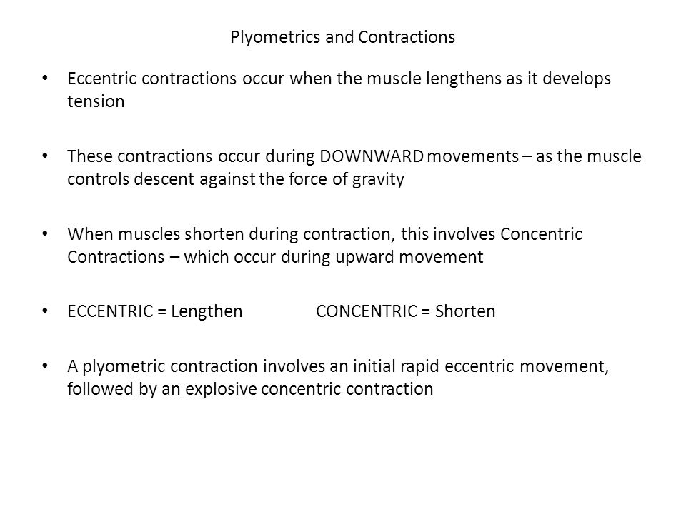 Plyometrics and Contractions Eccentric contractions occur when the muscle lengthens as it develops tension These contractions occur during DOWNWARD movements – as the muscle controls descent against the force of gravity When muscles shorten during contraction, this involves Concentric Contractions – which occur during upward movement ECCENTRIC = LengthenCONCENTRIC = Shorten A plyometric contraction involves an initial rapid eccentric movement, followed by an explosive concentric contraction