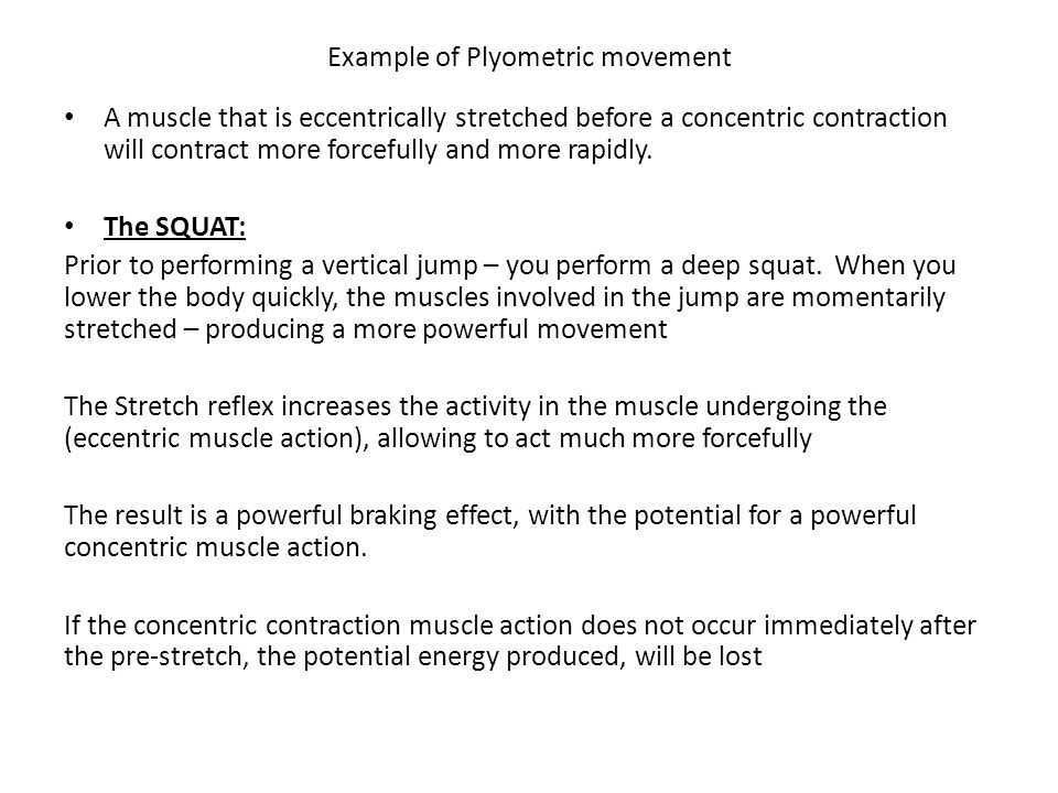 Example of Plyometric movement A muscle that is eccentrically stretched before a concentric contraction will contract more forcefully and more rapidly.