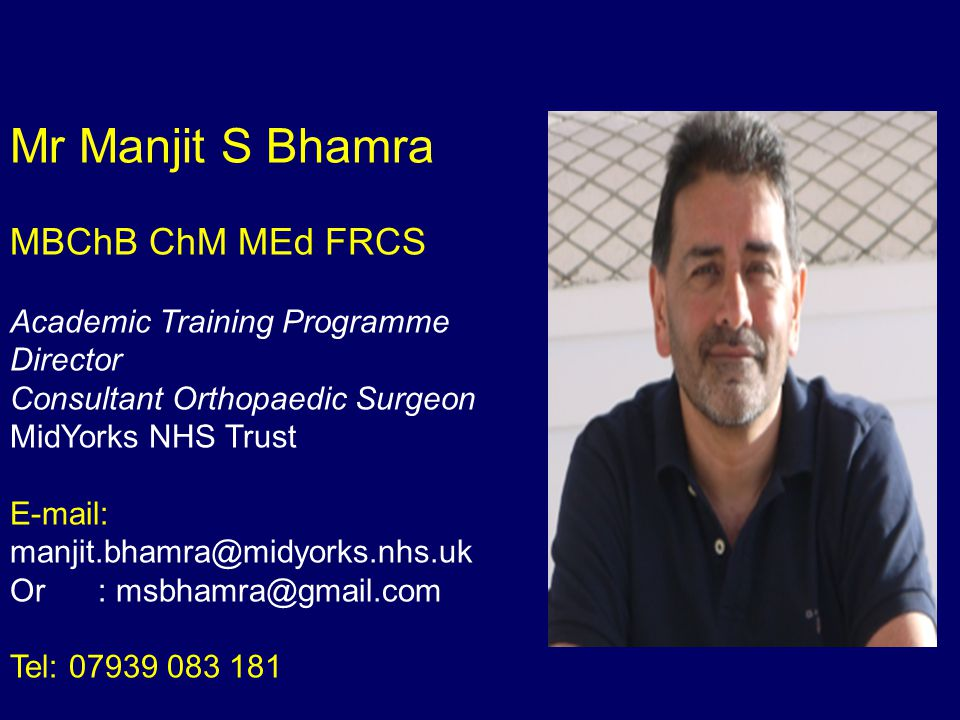 Mr Manjit S Bhamra MBChB ChM MEd FRCS Academic Training Programme Director Consultant Orthopaedic Surgeon MidYorks NHS Trust E-mail: manjit.bhamra@midyorks.nhs.uk Or : msbhamra@gmail.com Tel: 07939 083 181
