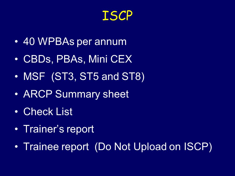 ISCP 40 WPBAs per annum CBDs, PBAs, Mini CEX MSF (ST3, ST5 and ST8) ARCP Summary sheet Check List Trainer's report Trainee report (Do Not Upload on ISCP)