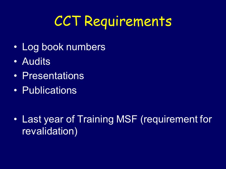 CCT Requirements Log book numbers Audits Presentations Publications Last year of Training MSF (requirement for revalidation)