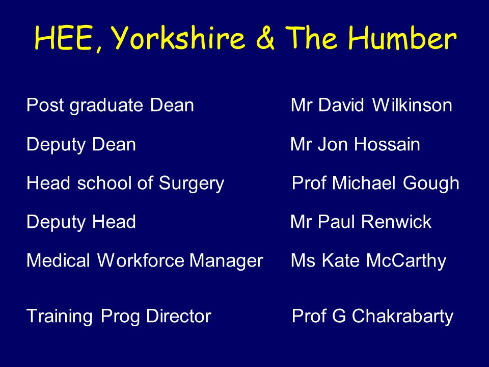HEE, Yorkshire & The Humber Post graduate Dean Mr David Wilkinson Deputy Dean Mr Jon Hossain Head school of Surgery Prof Michael Gough Deputy Head Mr Paul Renwick Medical Workforce Manager Ms Kate McCarthy Training Prog Director Prof G Chakrabarty