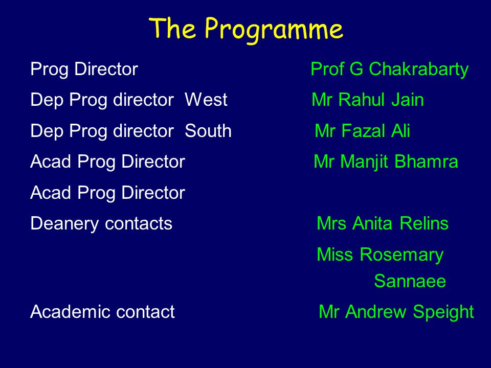 The Programme Prog Director Prof G Chakrabarty Dep Prog director West Mr Rahul Jain Dep Prog director South Mr Fazal Ali Acad Prog Director Mr Manjit Bhamra Acad Prog Director Deanery contacts Mrs Anita Relins Miss Rosemary Sannaee Academic contact Mr Andrew Speight