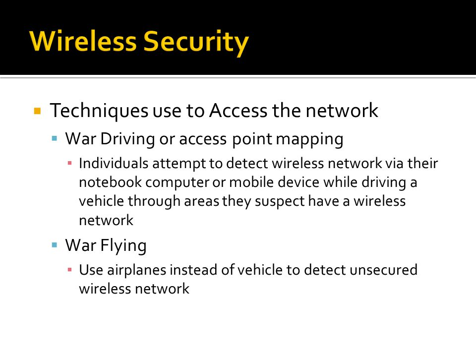  Techniques use to Access the network  War Driving or access point mapping ▪ Individuals attempt to detect wireless network via their notebook computer or mobile device while driving a vehicle through areas they suspect have a wireless network  War Flying ▪ Use airplanes instead of vehicle to detect unsecured wireless network