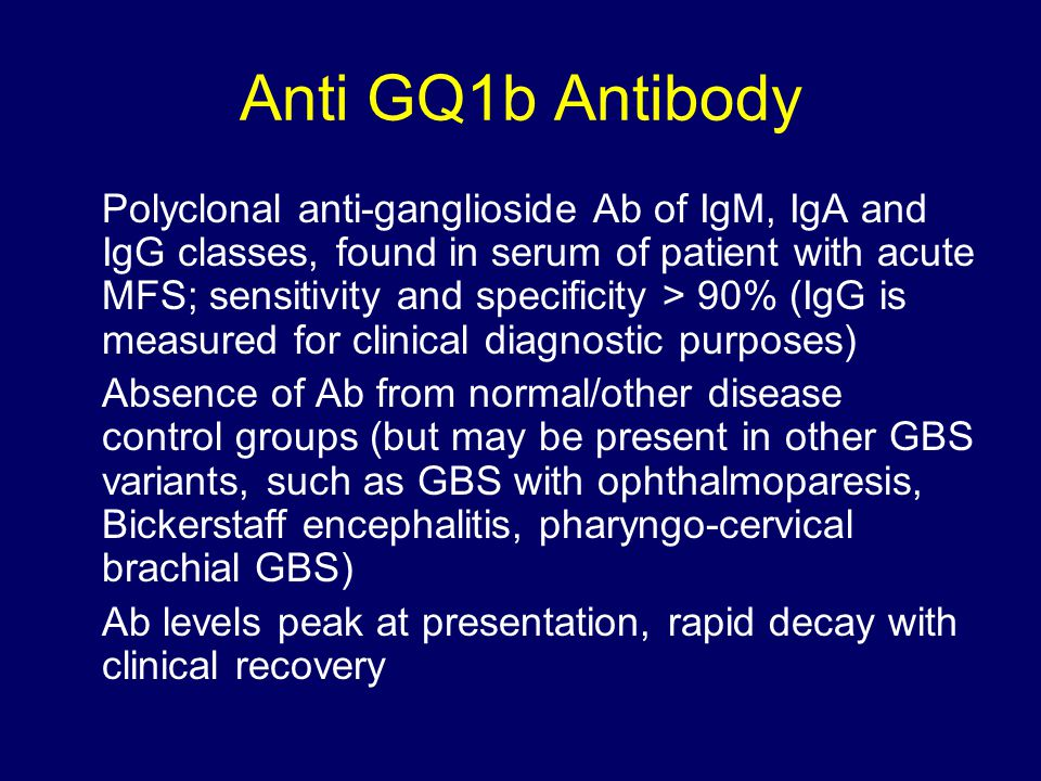 Anti GQ1b Antibody Polyclonal anti-ganglioside Ab of IgM, IgA and IgG classes, found in serum of patient with acute MFS; sensitivity and specificity > 90% (IgG is measured for clinical diagnostic purposes) Absence of Ab from normal/other disease control groups (but may be present in other GBS variants, such as GBS with ophthalmoparesis, Bickerstaff encephalitis, pharyngo-cervical brachial GBS) Ab levels peak at presentation, rapid decay with clinical recovery