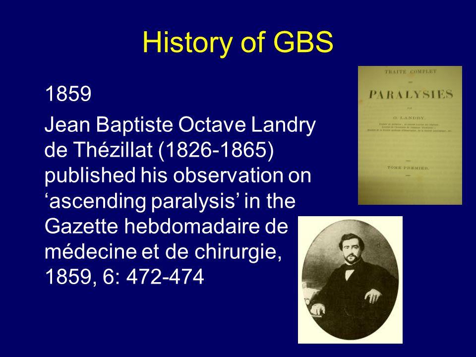 History of GBS 1859 Jean Baptiste Octave Landry de Thézillat (1826-1865) published his observation on 'ascending paralysis' in the Gazette hebdomadaire de médecine et de chirurgie, 1859, 6: 472-474