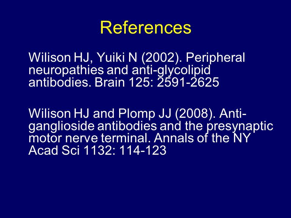 References Wilison HJ, Yuiki N (2002). Peripheral neuropathies and anti-glycolipid antibodies.