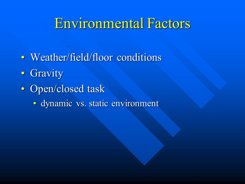 Environmental Factors Weather/field/floor conditionsWeather/field/floor conditions GravityGravity Open/closed taskOpen/closed task Rules on the game/of the jobRules on the game/of the job # of players# of players field dimensionsfield dimensions workplace layoutworkplace layout temporal constraintstemporal constraints