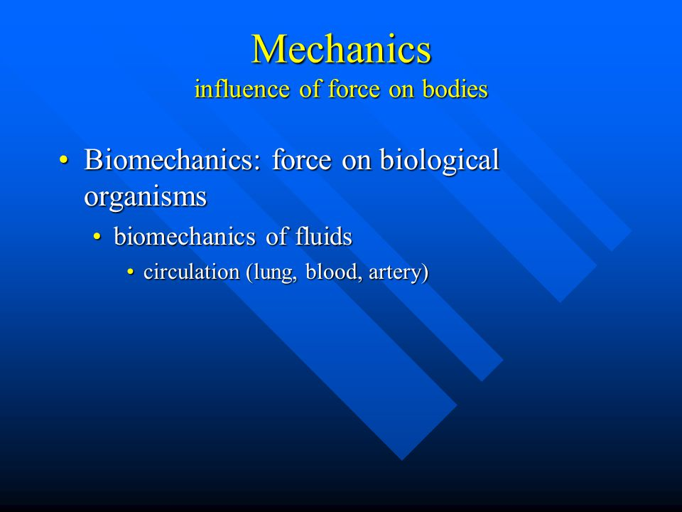 Mechanics influence of force on bodies Biomechanics: force on biological organismsBiomechanics: force on biological organisms biomechanics of fluidsbiomechanics of fluids circulation (lung, blood, artery)circulation (lung, blood, artery)