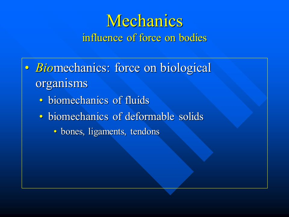 Mechanics influence of force on bodies Biomechanics: force on biological organismsBiomechanics: force on biological organisms biomechanics of fluidsbiomechanics of fluids biomechanics of deformable solidsbiomechanics of deformable solids bones, ligaments, tendonsbones, ligaments, tendons