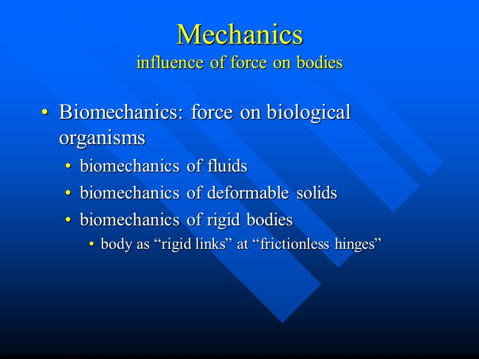 Mechanics influence of force on bodies Biomechanics: force on biological organismsBiomechanics: force on biological organisms biomechanics of fluidsbiomechanics of fluids biomechanics of deformable solidsbiomechanics of deformable solids biomechanics of rigid bodiesbiomechanics of rigid bodies body as rigid links at frictionless hinges body as rigid links at frictionless hinges