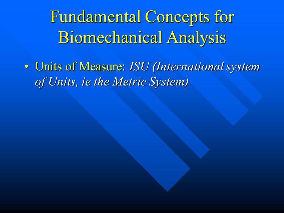 Fundamental Concepts for Biomechanical Analysis Units of Measure: ISU (International system of Units, ie the Metric System)Units of Measure: ISU (International system of Units, ie the Metric System)