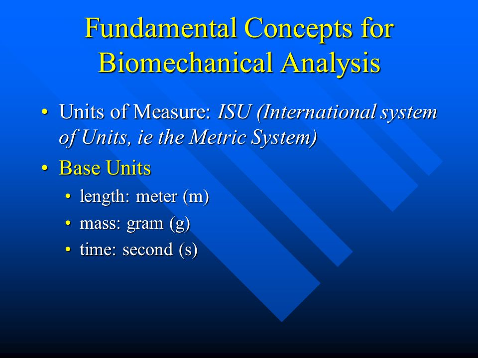 Fundamental Concepts for Biomechanical Analysis Units of Measure: ISU (International system of Units, ie the Metric System)Units of Measure: ISU (International system of Units, ie the Metric System) Base UnitsBase Units length: meter (m)length: meter (m) mass: gram (g)mass: gram (g) time: second (s)time: second (s)