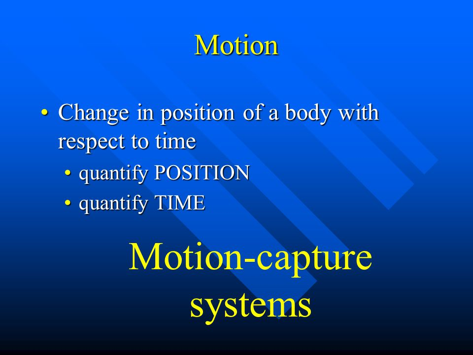 Motion Change in position of a body with respect to timeChange in position of a body with respect to time quantify POSITIONquantify POSITION quantify TIMEquantify TIME Motion-capture systems