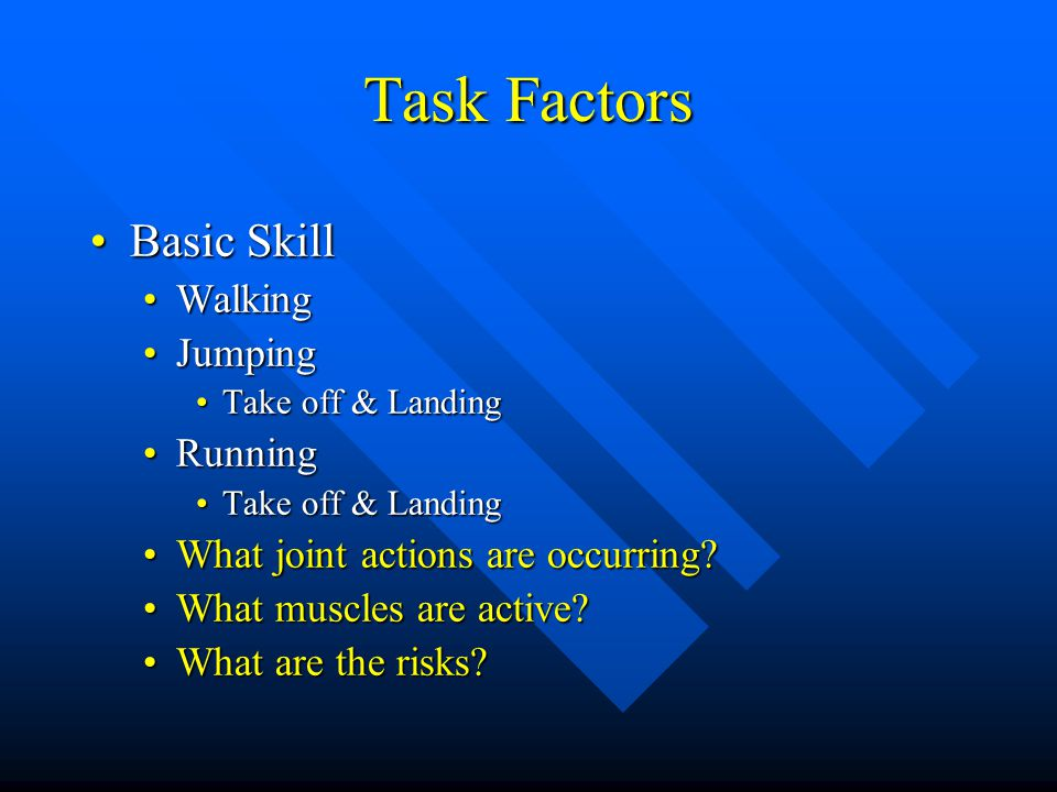 Task Factors Basic SkillBasic Skill WalkingWalking JumpingJumping Take off & LandingTake off & Landing RunningRunning Take off & LandingTake off & Landing What joint actions are occurring What joint actions are occurring.