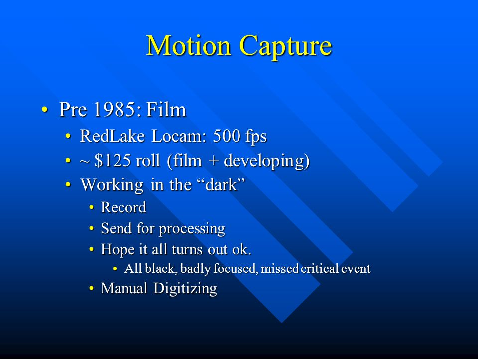 Motion Capture Pre 1985: FilmPre 1985: Film Post 1985: High speed videoPost 1985: High speed video Immediate feedbackImmediate feedback Easy to adjustEasy to adjust Reduced cost (once system paid for)Reduced cost (once system paid for) Auto Digitizing AvailableAuto Digitizing Available