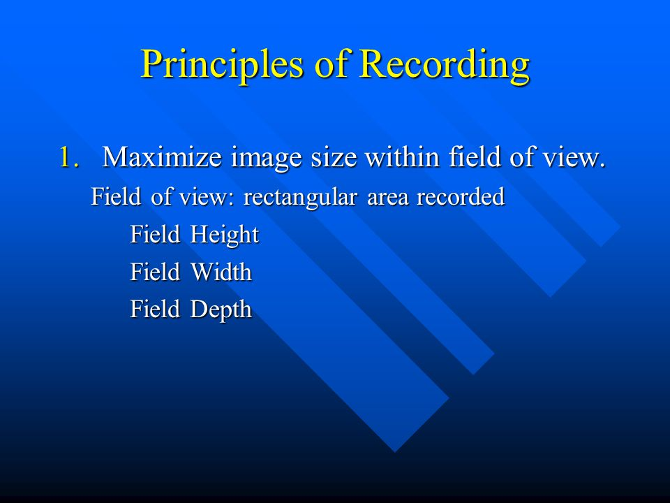 Principles of Recording 1.Maximize image size within field of view.