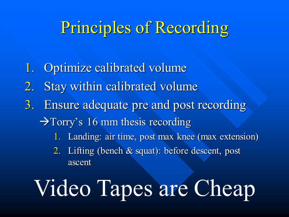 Principles of Recording 1.Optimize calibrated volume 2.Stay within calibrated volume 3.Ensure adequate pre and post recording  Torry's 16 mm thesis recording 1.Landing: air time, post max knee (max extension) 2.Lifting (bench & squat): before descent, post ascent Video Tapes are Cheap
