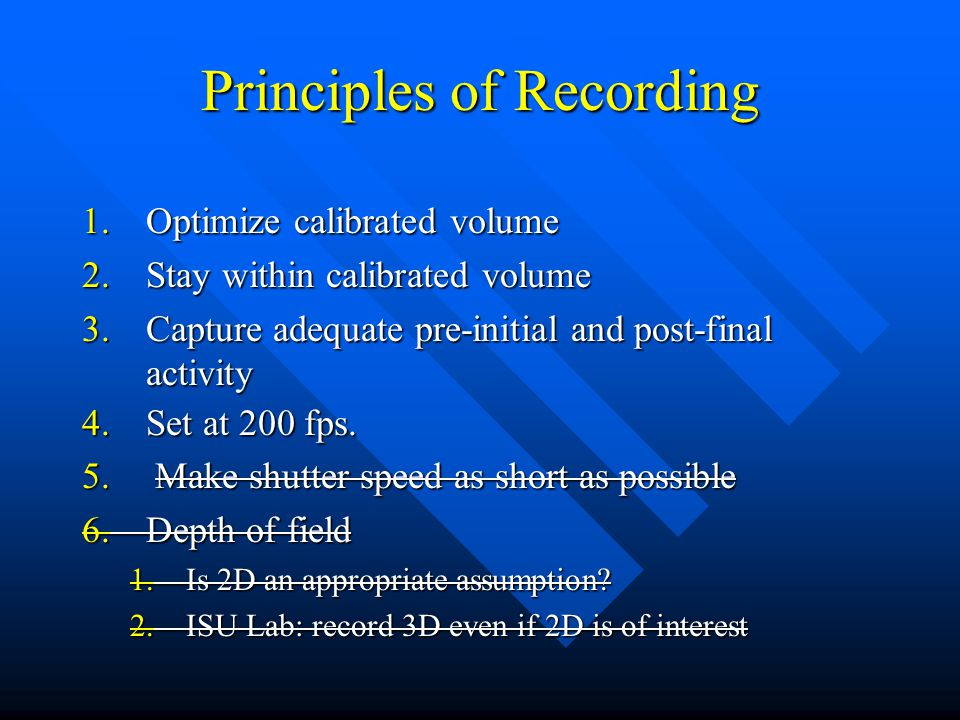 Principles of Recording 1.Optimize calibrated volume 2.Stay within calibrated volume 3.Capture adequate pre-initial and post-final activity 4.Set at 200 fps.