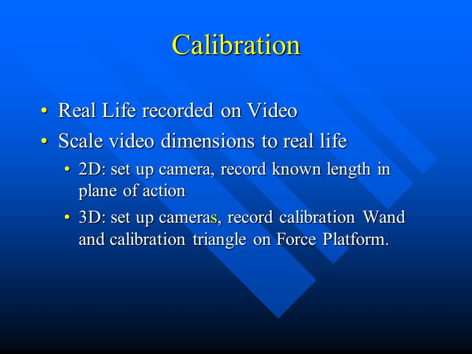 Calibration Real Life recorded on VideoReal Life recorded on Video Scale video dimensions to real lifeScale video dimensions to real life 2D: set up camera, record known length in plane of action2D: set up camera, record known length in plane of action 3D: set up cameras, record calibration Wand and calibration triangle on Force Platform.3D: set up cameras, record calibration Wand and calibration triangle on Force Platform.
