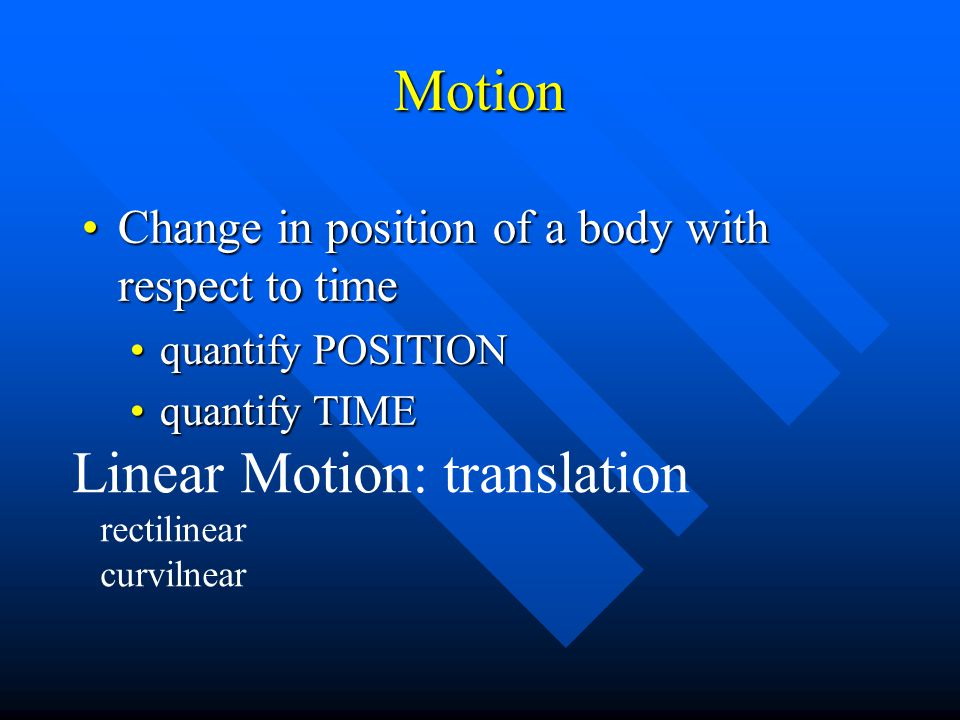 Motion Change in position of a body with respect to timeChange in position of a body with respect to time quantify POSITIONquantify POSITION quantify TIMEquantify TIME Linear Motion: translation rectilinear curvilnear