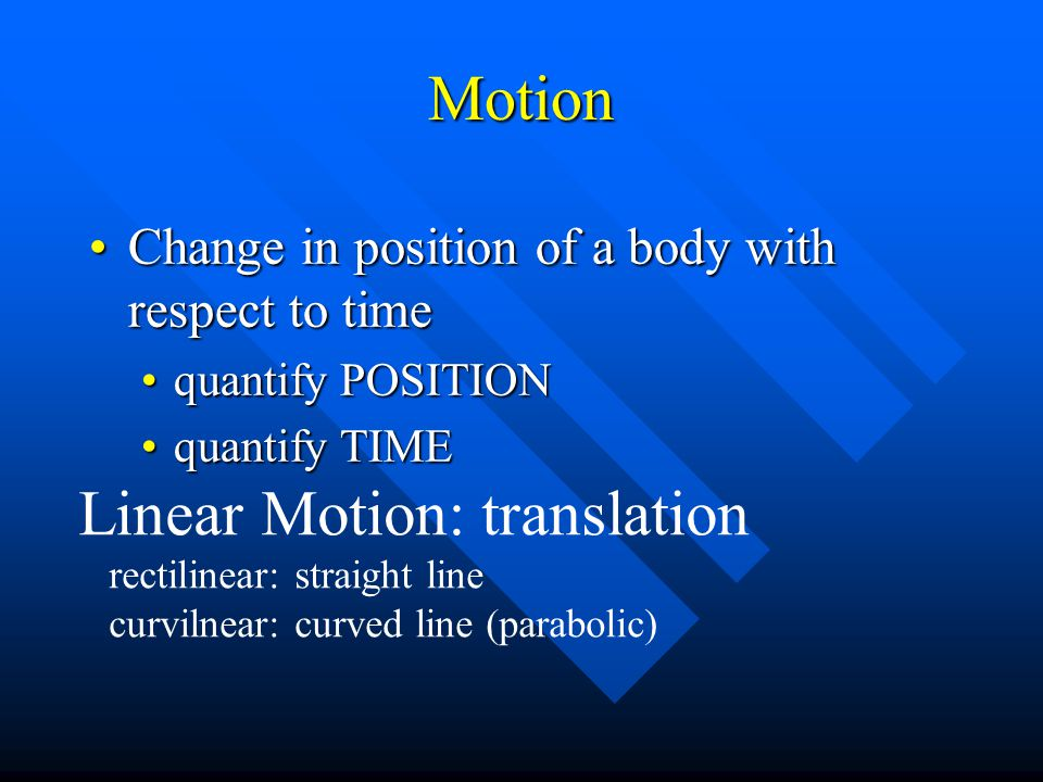 Motion Change in position of a body with respect to timeChange in position of a body with respect to time quantify POSITIONquantify POSITION quantify TIMEquantify TIME Linear Motion: translation rectilinear: straight line curvilnear: curved line (parabolic)