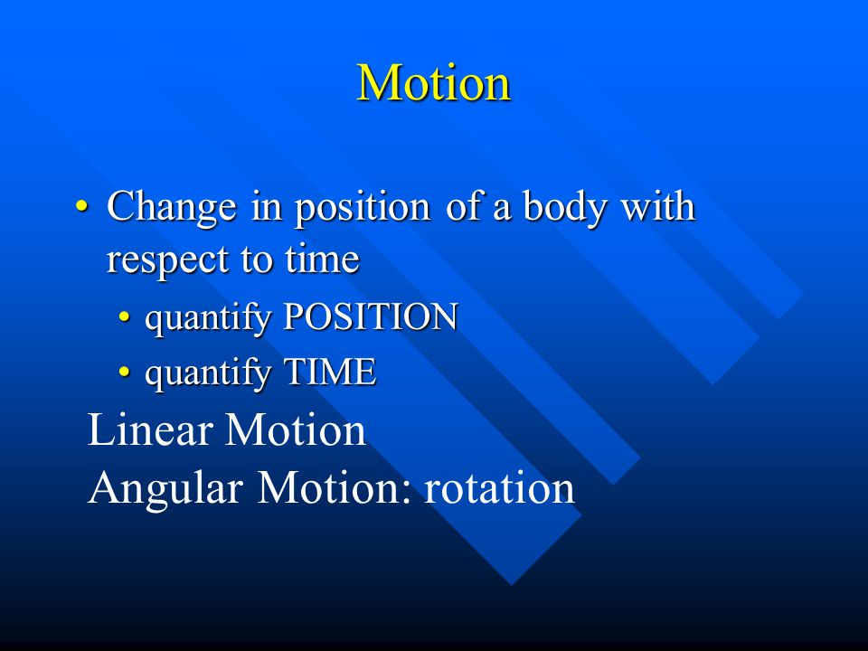 Motion Change in position of a body with respect to timeChange in position of a body with respect to time quantify POSITIONquantify POSITION quantify TIMEquantify TIME Linear Motion Angular Motion: rotation