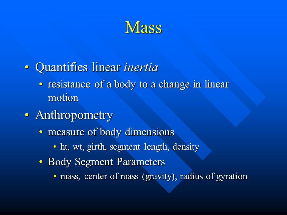 Mass Quantifies linear inertiaQuantifies linear inertia resistance of a body to a change in linear motionresistance of a body to a change in linear motion AnthropometryAnthropometry measure of body dimensionsmeasure of body dimensions ht, wt, girth, segment length, densityht, wt, girth, segment length, density Body Segment ParametersBody Segment Parameters mass, center of mass (gravity), radius of gyrationmass, center of mass (gravity), radius of gyration