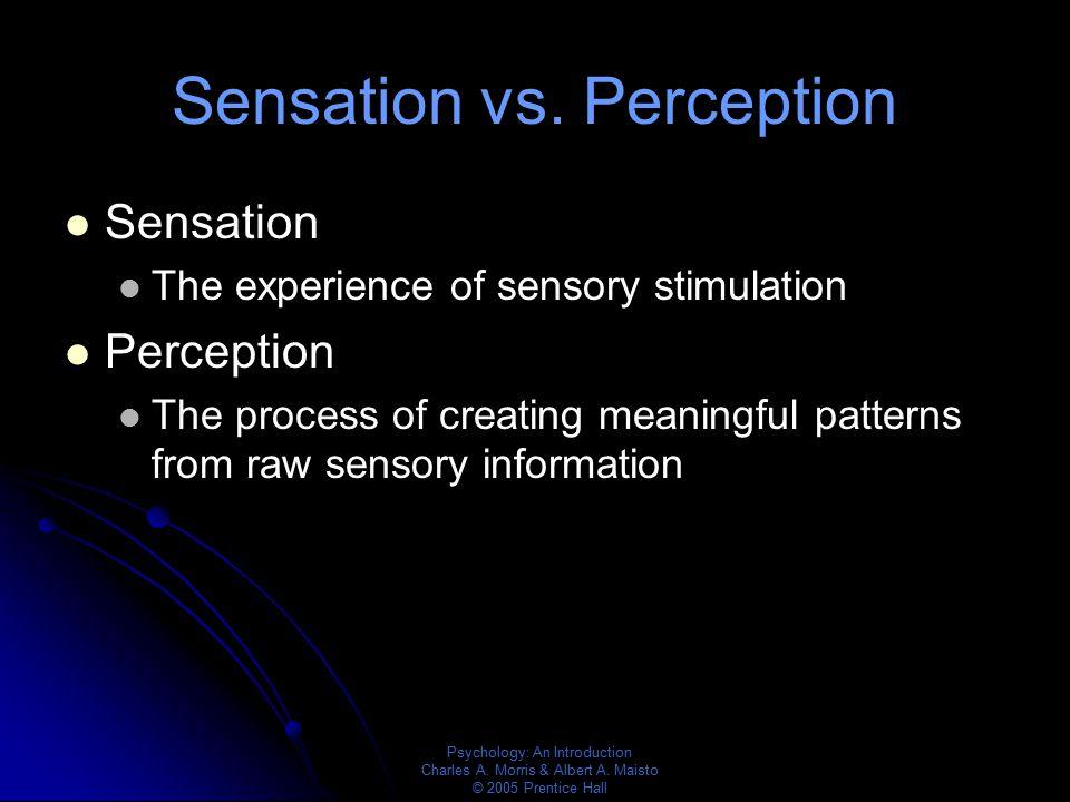 Psychology: An Introduction Charles A. Morris & Albert A. Maisto © 2005 Prentice Hall Sensation vs. Perception Sensation The experience of sensory sti