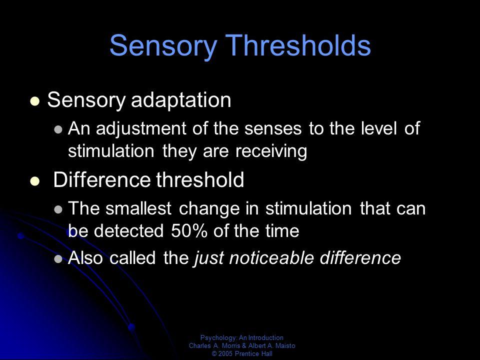 Psychology: An Introduction Charles A. Morris & Albert A. Maisto © 2005 Prentice Hall Sensory Thresholds Sensory adaptation An adjustment of the sense